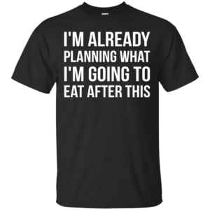 I'm Already Planning What I'm Going To Eat After This t-shirt - image 39 300x300