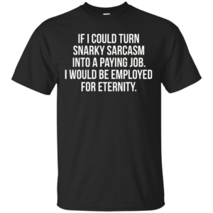 If I Could Turn Snarky Sarcasm Into A Paying Job t-shirt, tank - image 78 300x300