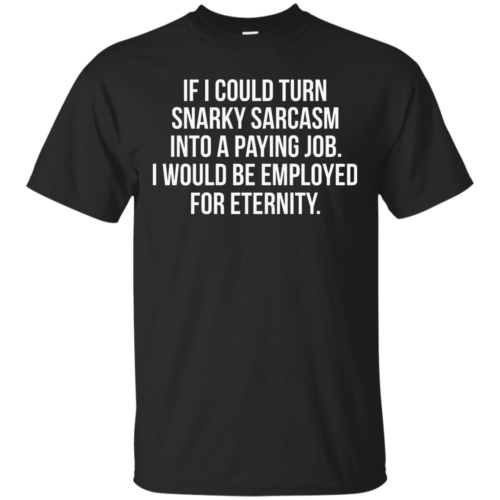 If I Could Turn Snarky Sarcasm Into A Paying Job t-shirt, tank - image 78 500x500