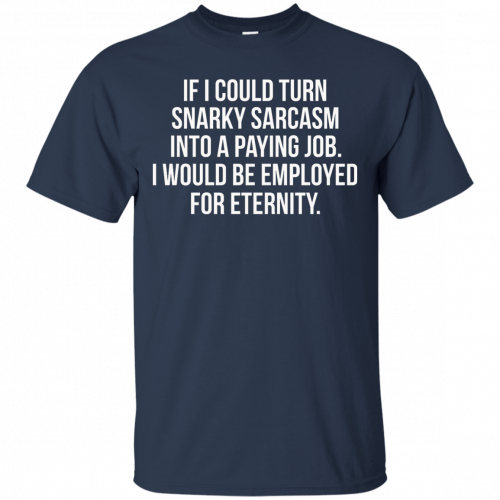 If I Could Turn Snarky Sarcasm Into A Paying Job t-shirt, tank - image 80 500x500