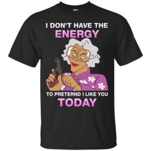 Madea Fanatics - I don't have energy to pretend i like you today shirt - image 107 300x300