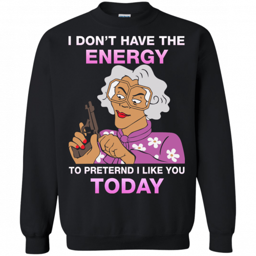Madea Fanatics - I don't have energy to pretend i like you today shirt - image 115 500x500