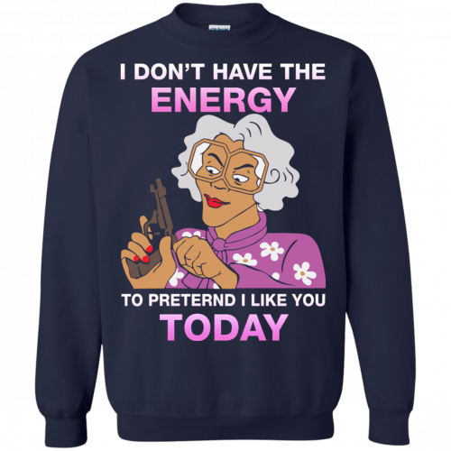 Madea Fanatics - I don't have energy to pretend i like you today shirt - image 116 500x500