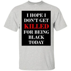I hope I don't get killed for being black today t-shirt - image 248 300x300