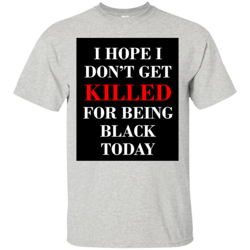 I hope I don't get killed for being black today t-shirt - image 248 500x500
