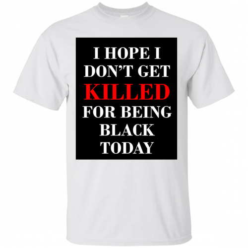 I hope I don't get killed for being black today t-shirt - image 249 500x500