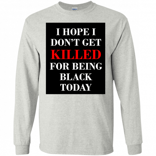 I hope I don't get killed for being black today t-shirt - image 251 500x500