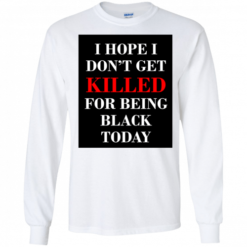 I hope I don't get killed for being black today t-shirt - image 252 500x500