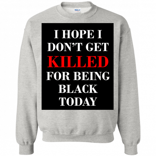 I hope I don't get killed for being black today t-shirt - image 255 500x500