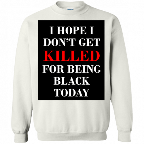 I hope I don't get killed for being black today t-shirt - image 256 500x500