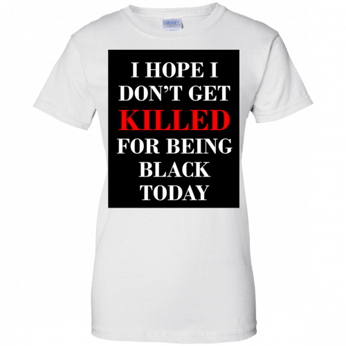 I hope I don't get killed for being black today t-shirt - image 258 500x500