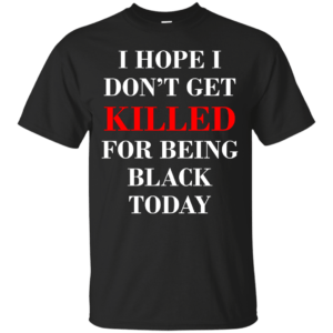 I hope I don't get killed for being black today t-shirt - image 259 300x300