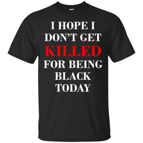 I hope I don't get killed for being black today t-shirt - image 259 500x500
