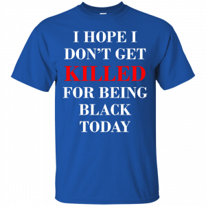 I hope I don't get killed for being black today t-shirt - image 260 300x300