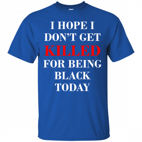 I hope I don't get killed for being black today t-shirt - image 260 500x500