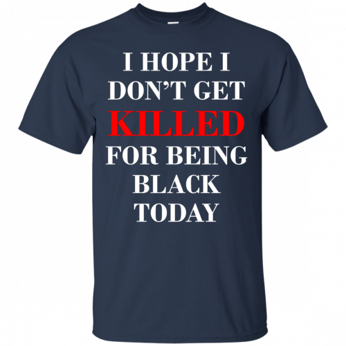 I hope I don't get killed for being black today t-shirt - image 261 500x500