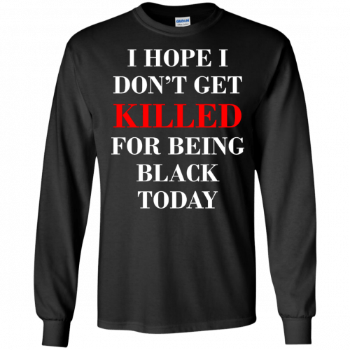 I hope I don't get killed for being black today t-shirt - image 263 500x500