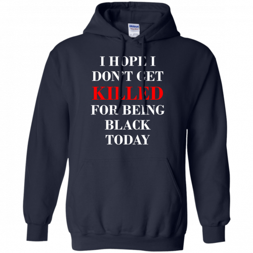 I hope I don't get killed for being black today t-shirt - image 265 500x500