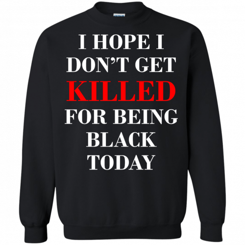 I hope I don't get killed for being black today t-shirt - image 266 500x500