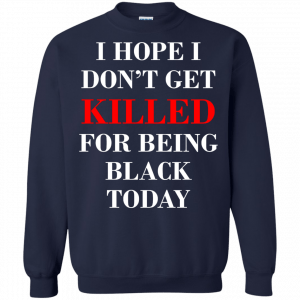 I hope I don't get killed for being black today t-shirt - image 267 300x300
