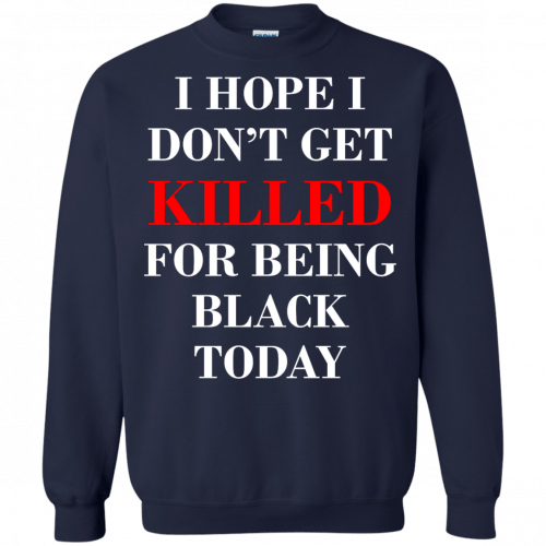 I hope I don't get killed for being black today t-shirt - image 267 500x500
