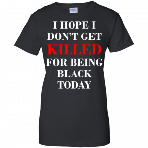 I hope I don't get killed for being black today t-shirt - image 268 300x300