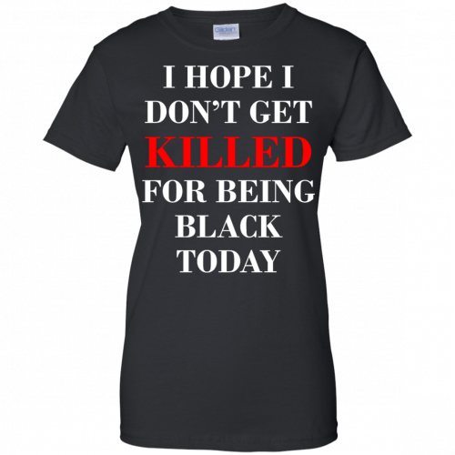 I hope I don't get killed for being black today t-shirt - image 268 500x500