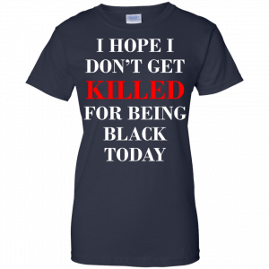 I hope I don't get killed for being black today t-shirt - image 269 300x300