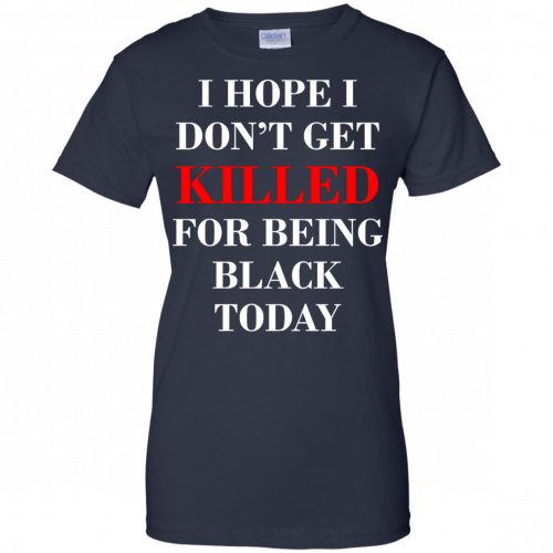 I hope I don't get killed for being black today t-shirt - image 269 500x500