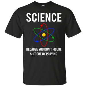 Science Because You Don't Figure Shit Out By Praying t-shirt, tank - image 303 300x300