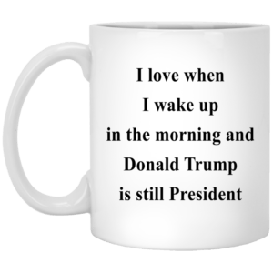 I love when I wake up in the morning and Donald Trump is still President mugs - image 315 300x300