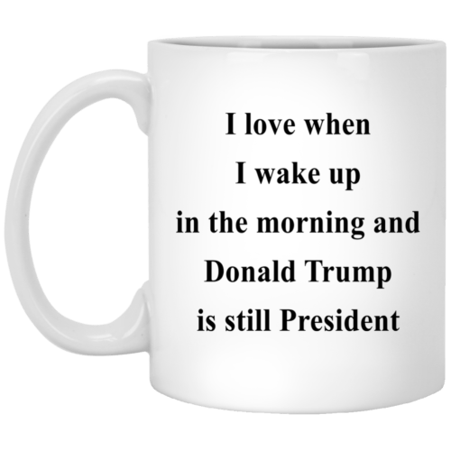 I love when I wake up in the morning and Donald Trump is still President mugs - image 315 500x500