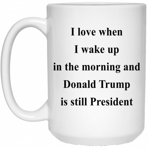 I love when I wake up in the morning and Donald Trump is still President mugs - image 318 500x500