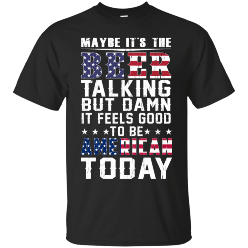 Maybe it's the beer talking but damn it feels good to be American today shirt - image 59 500x500