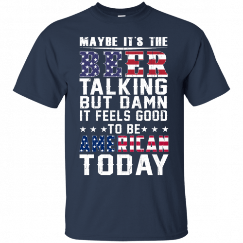 Maybe it's the beer talking but damn it feels good to be American today shirt - image 60 500x500