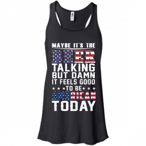 Maybe it's the beer talking but damn it feels good to be American today shirt - image 62 500x500