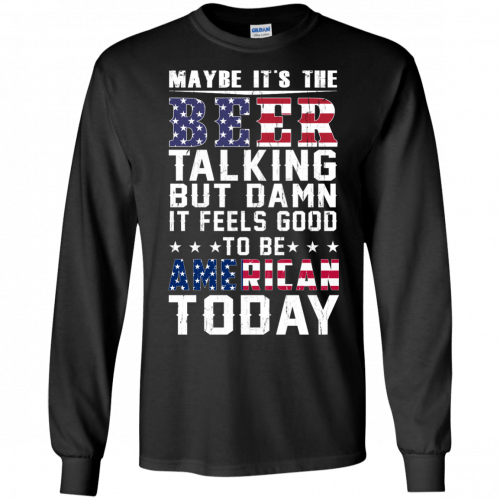 Maybe it's the beer talking but damn it feels good to be American today shirt - image 63 500x500