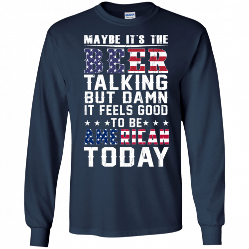 Maybe it's the beer talking but damn it feels good to be American today shirt - image 64 500x500