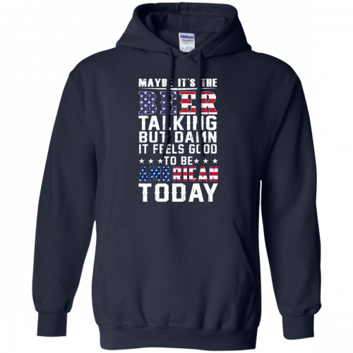 Maybe it's the beer talking but damn it feels good to be American today shirt - image 66 500x500