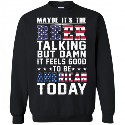 Maybe it's the beer talking but damn it feels good to be American today shirt - image 67 500x500