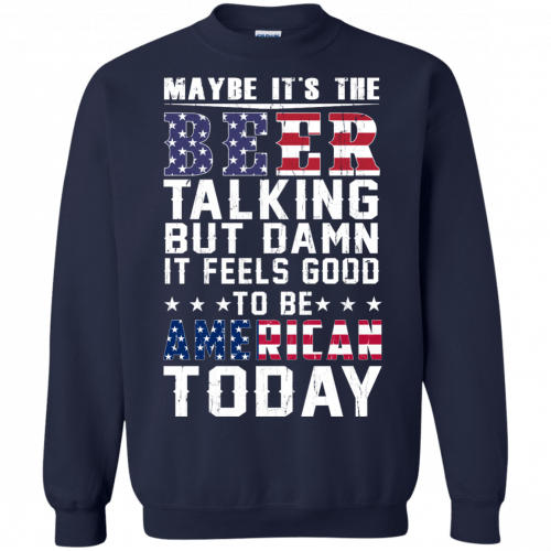 Maybe it's the beer talking but damn it feels good to be American today shirt - image 68 500x500