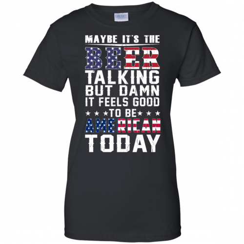 Maybe it's the beer talking but damn it feels good to be American today shirt - image 69 500x500