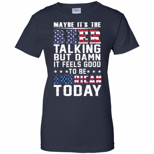 Maybe it's the beer talking but damn it feels good to be American today shirt - image 70 500x500