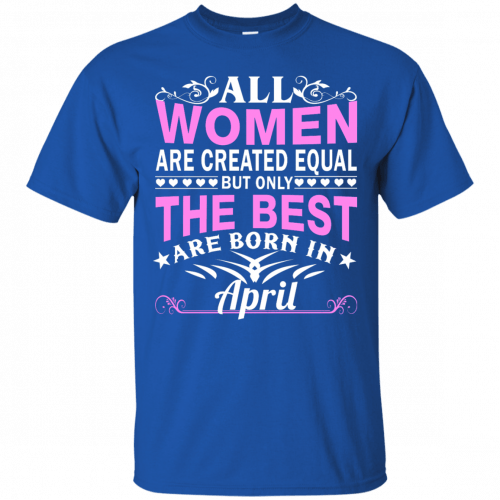 All Women Are Created Equal But Only The Best Are Born in April t-shirt - image 1407 500x500