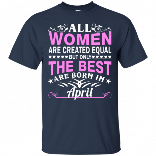 All Women Are Created Equal But Only The Best Are Born in April t-shirt - image 1408 500x500