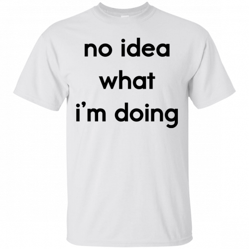No idea what I'm doing shirt, hoodie - image 1572 500x500