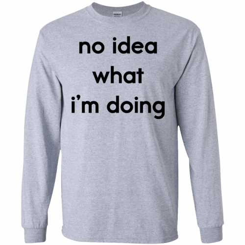 No idea what I'm doing shirt, hoodie - image 1574 500x500