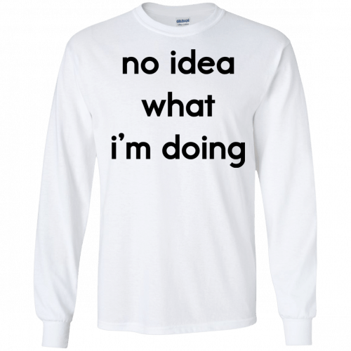 No idea what I'm doing shirt, hoodie - image 1575 500x500