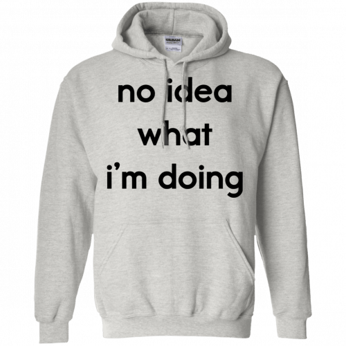 No idea what I'm doing shirt, hoodie - image 1576 500x500
