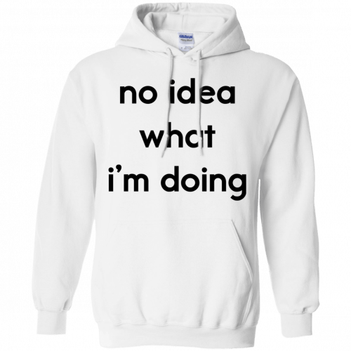 No idea what I'm doing shirt, hoodie - image 1577 500x500